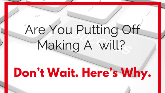 Are You Putting Off Making A  will? Don't Wait. Here's Why.