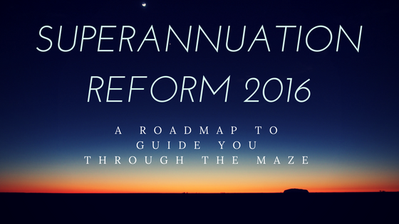 Superannuation Reform 2016-  A Roadmap to guide you through the maze