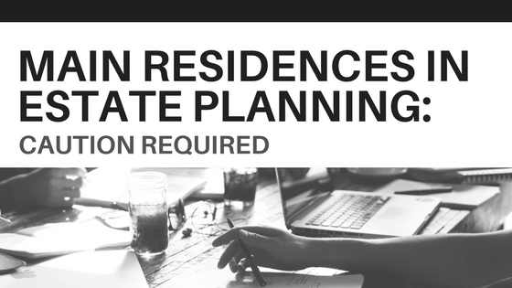 Main Residences In Estate Planning – Caution Required