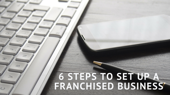 6 Steps To Set Up A Franchised Business